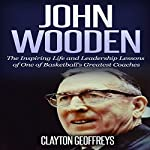 John Wooden: The Inspiring Life and Leadership Lessons of One of Basketball's Greatest Coaches: Basketball Biography & Leadership Books | Clayton Geoffreys