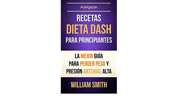 Recetas: Dieta Dash Para Principiantes: La Mejor Guía Para Perder Peso Y Presión Arterial Alta (Adelgazar) (Spanish Edition) - Kindle edition by William ...