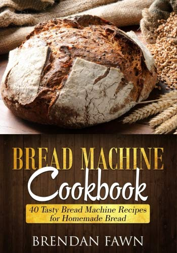 Bread Machine Cookbook: 40 Tasty Bread Machine Recipes for Homemade Bread by Brendan Fawn