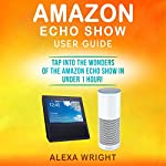 Amazon Echo Show User Guide: Tap into the Wonders of the Amazon Echo Show in Under 1 Hour! | Alexa Wright