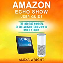 Amazon Echo Show User Guide: Tap into the Wonders of the Amazon Echo Show in Under 1 Hour! Audiobook by Alexa Wright Narrated by PJ Keller
