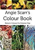 Angie Scarr's Colour Book: Nature's Colours For Polymer Clay