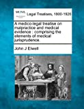 A medico-legal treatise on malpractice and medical evidence : comprising the elements of medical Jurisprudence, John J. Elwell, 1240069448