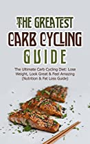 THE GREATEST CARB CYCLING GUIDE: THE ULTIMATE CARB CYCLING DIET: LOSE WEIGHT, LOOK GREAT & FEEL AMAZING (NUTRITION & FAT LOSS GUIDE)