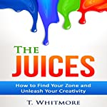 The Juices: How to Find Your Zone and Unleash Your Creativity | T. Whitmore