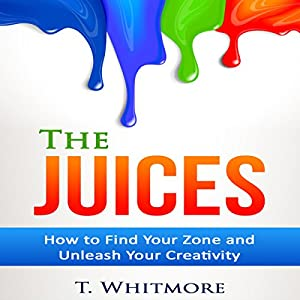 The Juices: How to Find Your Zone and Unleash Your Creativity Audiobook