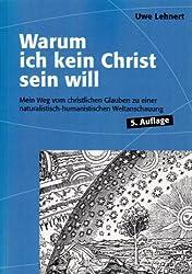 Warum ich kein Christ sein will - Mein Weg vom christlichen Glauben zu einer naturalistisch-humanistischen Weltanschauung