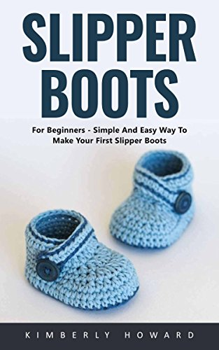 Slipper Boots: For Beginners - Simple And Easy Way To Make Your First Slipper Boots! by [Howard, Kimberly ]