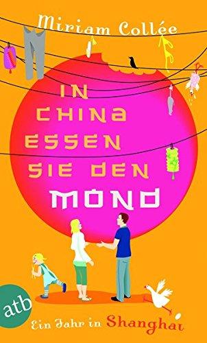 In China essen sie den Mond: Ein Jahr in Shanghai Taschenbuch – 29. August 2011 Miriam Collée Aufbau Taschenbuch 3746626862 Belletristik / Biographien