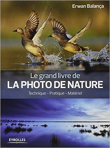 Le grand livre de la photo de nature : Technique, pratique, matériel