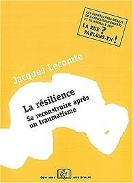 La résilience : Se reconstruire après un traumatisme par Jacques Lecomte