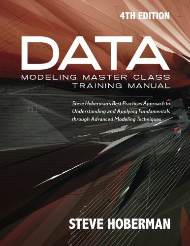 Data Modeling Master Class Training Manual 4th Edition: Steve Hoberman's Best Practices Approach to Understanding and Applying Fundamentals Through Advanced Modeling Techniques (Master Data Management Best Practices)