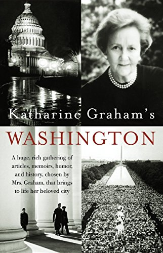 Katharine Graham's Washington: A Huge, Rich Gathering of Articles, Memoirs, Humor, and History, Chosen by Mrs. Graham, That Brings to Life Her Beloved City