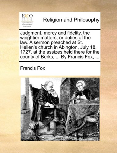 Judgment, mercy and fidelity, the weightier matters, or duties of the law. A sermon preached at St. Hellen's church in Abington, July 18. 1727. at the ... the county of Berks, ... By Francis Fox, ...