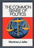 The Common Sense of Politics, Mortimer J. Adler, 0030859662