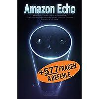 Amazon Echo: Werde zum Experten! Über 577 Fragen/Befehle - Tipps, Tricks und Problemlösungen für dein Echo/Echo Dot/Alexa: + BONUS: 16 TOP - Skills