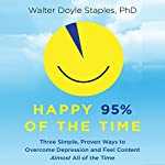 Happy 95% of the Time: Three Simple, Proven Ways to Overcome Depression and Feel Content Almost All of the Time | Walter Doyle Staples PhD