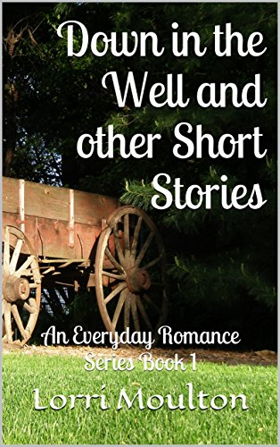 Down in the Well and other Short Stories: An Everyday Romance Series Book 1 by [Moulton, Lorri]