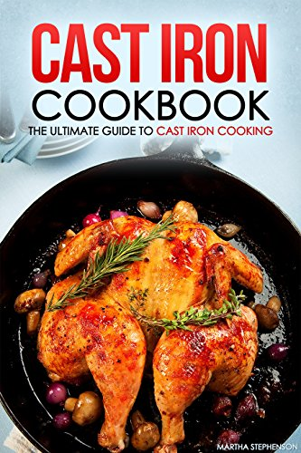 Cast Iron Cookbook - The Ultimate Guide to Cast Iron Cooking: Delicious Cast Iron Recipes You Can't Resist by Martha Stephenson