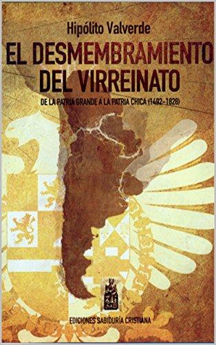 El Desmembramiento Del Virreinato: De La Patria Grande A La Patria Chica (Spanish Edition