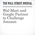 Wal-Mart and Google Partner to Challenge Amazon | Jack Nicas,Laura Stevens