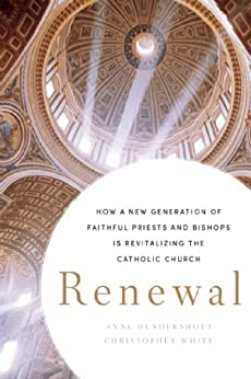 Renewal: How a New Generation of Faithful Priests and Bishops Is Revitalizing the Catholic Church by [Hendershott, Anne, White, Christopher]