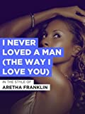 I Never Loved A Man (The Way I Love You)