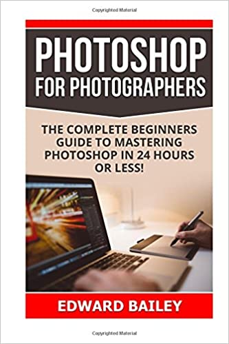 Photoshop for Photographers: The Complete Beginners Guide To Mastering Photoshop In 24 Hours Or Less!: Volume 1 (Adobe Lightroom, Photoshop, photoshop cc, photoshop for photographers, adobe photoshop)