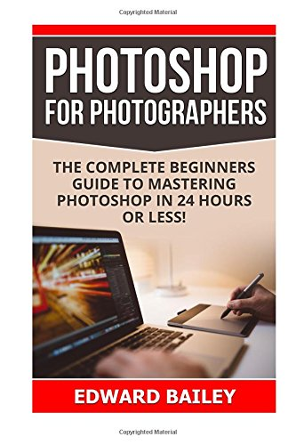 Download Photoshop for Photographers: The Complete Beginners Guide To Mastering Photoshop In 24 Hours Or Less! (Adobe Lightroom, Photoshop, photoshop cc, ... photographers, adobe photoshop) (Volume 1) pdf epub