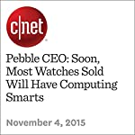 Pebble CEO: Soon, Most Watches Sold Will Have Computing Smarts | Stephen Shankland