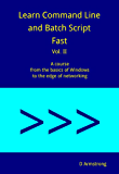Learn Command Line and Batch Script Fast, Vol II: A course from the basics of Windows to the edge of networking (English Edition)