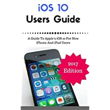 iOS 10 New Users Guide: A Guide To Apple's iOS 10 For New iPhone And iPad Users (iOS 10 Manual)