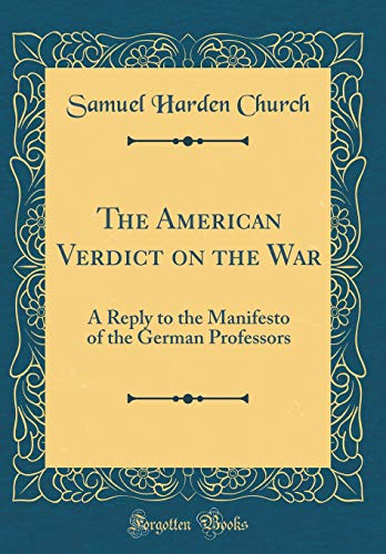 The American Verdict on the War: A Reply to the Manifesto of the German Professors (Classic Reprint)