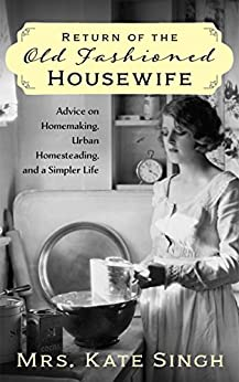 Return of the Old Fashioned Housewife: Advice on homemaking, urban homesteading, and a simpler life by [Singh, Kate]