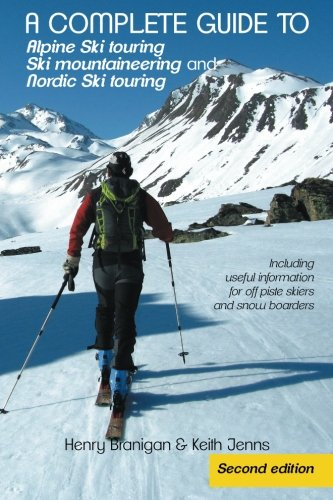 A Complete Guide to Alpine Ski Touring Ski Mountaineering and Nordic Ski Touring: Including Useful Information for Off Piste Skiers and Snow Boarders, Second (Ski Touring Guide)