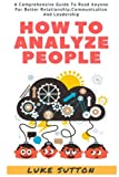 How To Analyze People : The Alpha Way - A Comprehensive Guide To Better Relationship,Communication, And Leadership