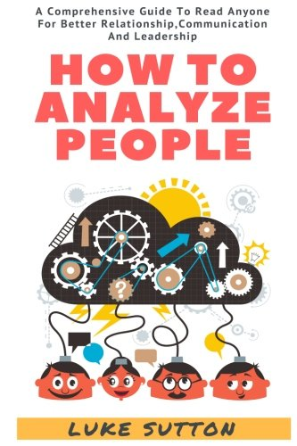 How To Analyze People : The Alpha Way - A Comprehensive Guide To Better Relationship,Communication, And Leadership by CreateSpace Independent Publishing Platform