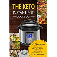 The Keto Instant Pot Cookbook: 5 Ingredients or Less Quick, Easy & Delicious Ketogenic Instant Pot Recipes to Living the Keto Lifestyle (Ketogenic Instant Pot)