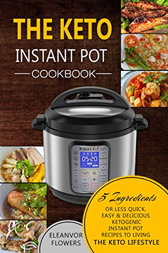 The Keto Instant Pot Cookbook: 5 Ingredients or Less Quick, Easy & Delicious Ketogenic Instant Pot Recipes to Living the Keto Lifestyle (Ketogenic Instant Pot) by Eleanor Flowers
