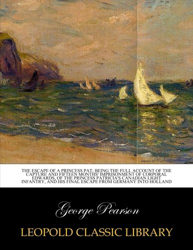 The escape of a Princess Pat; being the full account of the capture and fifteen months' imprisonment of Corporal Edwards, of the Princess Patricia's ... his final escape from Germany into Holland pdf
