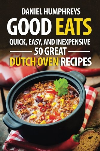 Good Eats: Quick, Easy, and Inexpensive; 50 Great Dutch Oven Recipes by Daniel Humphreys