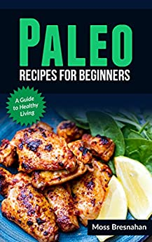 Paleo recipes for beginners: A guide to healthy living by [Bresnahan, Moss]