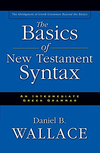 The Basics of New Testament Syntax: An Intermediate Greek Grammar