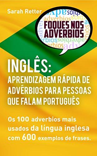 INGLÊS APRENDIZAGEM RÁPIDA DE ADVÉRBIOS PARA PESSOAS QUE FALAM PORTUGUÊS: Os 100 advérbios mais usados da língua inglesa com 600 exemplos de frases