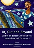 In, Out and Beyond : Studies on Border Confrontation, Resolutions and Encounters, Medina-Rivera, Antonio and Wilberschied, Lee, 1443829595