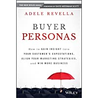 Buyer Personas: How to Gain Insight Into Your Customer's Expectations, Align Your Marketing Strategies, and Win More…