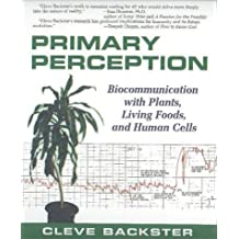 Primary Perception: Biocommunication with Plants, Living Foods, and Human Cells by Cleve Backster (2003-09-24)