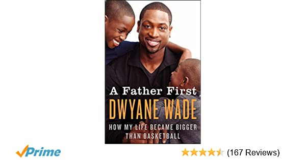 A Father First How My Life Became Bigger Than Basketball Dwyane Wade 9780062136169 Amazon Books