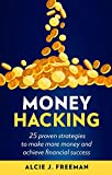 Money Hacking: 25 proven strategies to make more money and achieve financial success