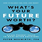 What's Your Future Worth?: Using Present Value to Make Better Decisions | Peter Neuwirth, FSA